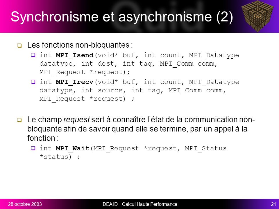 DEA ID - Calcul Haute Performance2128 octobre 2003 Synchronisme et asynchronisme (2) Les fonctions non-bloquantes : int MPI_Isend(void* buf, int count