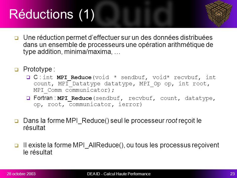 DEA ID - Calcul Haute Performance2328 octobre 2003 Réductions (1) Une réduction permet deffectuer sur un des données distribuées dans un ensemble de processeurs une opération arithmétique de type addition, minima/maxima, … Prototype : C : int MPI_Reduce(void * sendbuf, void* recvbuf, int count, MPI_Datatype datatype, MPI_Op op, int root, MPI_Comm communicator); Fortran : MPI_Reduce(sendbuf, recvbuf, count, datatype, op, root, communicator, ierror) Dans la forme MPI_Reduce() seul le processeur root reçoit le résultat Il existe la forme MPI_AllReduce(), ou tous les processus reçoivent le résultat