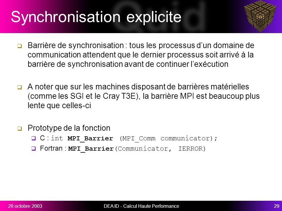 DEA ID - Calcul Haute Performance2928 octobre 2003 Synchronisation explicite Barrière de synchronisation : tous les processus dun domaine de communication attendent que le dernier processus soit arrivé à la barrière de synchronisation avant de continuer lexécution A noter que sur les machines disposant de barrières matérielles (comme les SGI et le Cray T3E), la barrière MPI est beaucoup plus lente que celles-ci Prototype de la fonction C : int MPI_Barrier (MPI_Comm communicator); Fortran : MPI_Barrier(Communicator, IERROR)