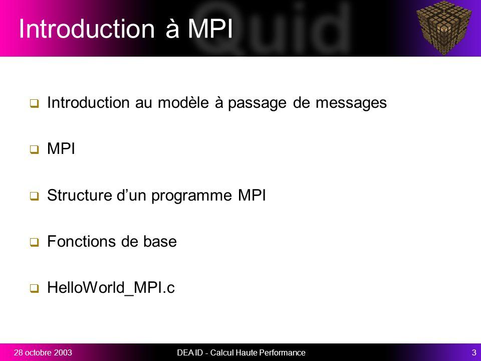 DEA ID - Calcul Haute Performance328 octobre 2003 Introduction à MPI Introduction au modèle à passage de messages MPI Structure dun programme MPI Fonctions de base HelloWorld_MPI.c