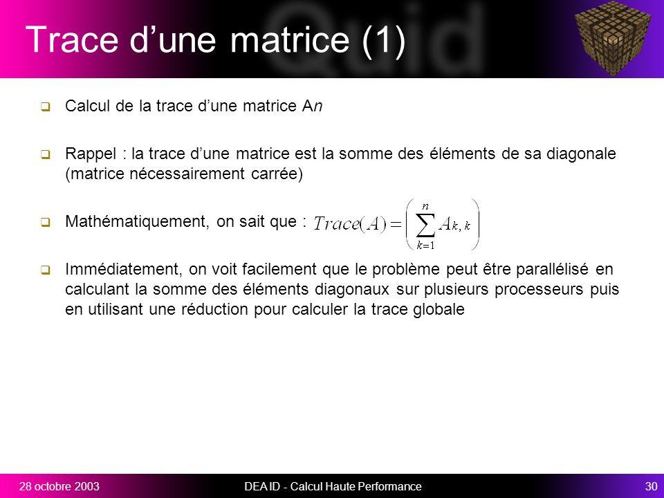 DEA ID - Calcul Haute Performance3028 octobre 2003 Trace dune matrice (1) Calcul de la trace dune matrice An Rappel : la trace dune matrice est la somme des éléments de sa diagonale (matrice nécessairement carrée) Mathématiquement, on sait que : Immédiatement, on voit facilement que le problème peut être parallélisé en calculant la somme des éléments diagonaux sur plusieurs processeurs puis en utilisant une réduction pour calculer la trace globale