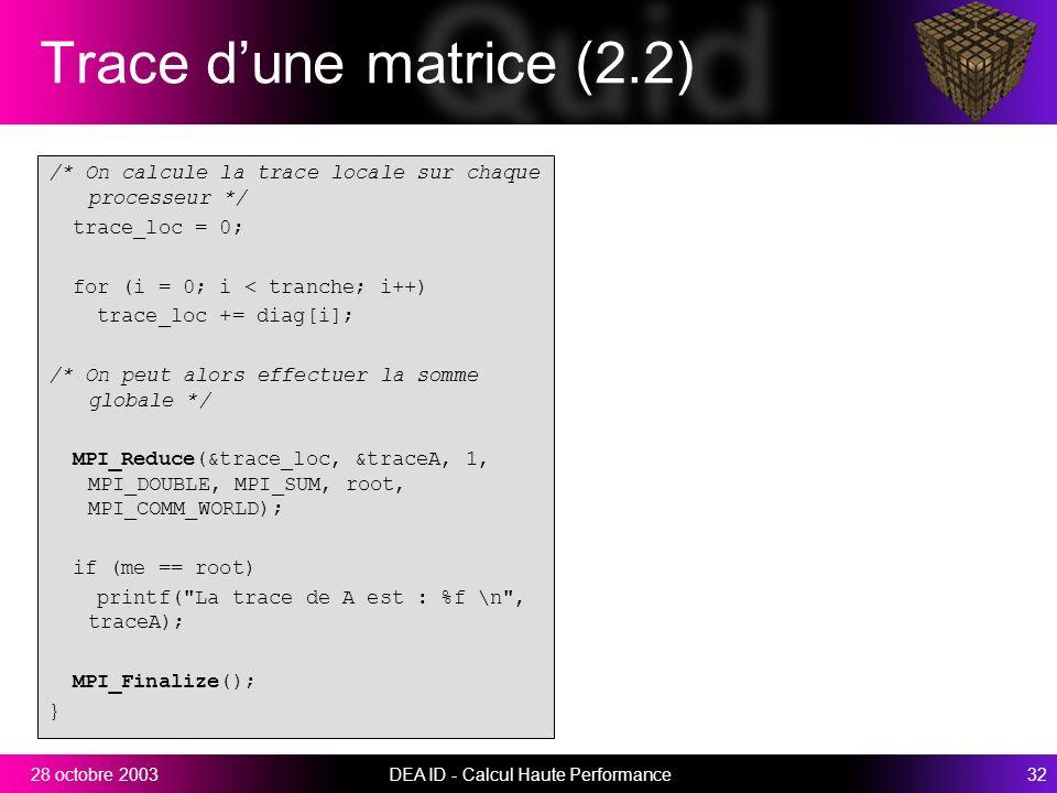 DEA ID - Calcul Haute Performance3228 octobre 2003 Trace dune matrice (2.2) /* On calcule la trace locale sur chaque processeur */ trace_loc = 0; for (i = 0; i < tranche; i++) trace_loc += diag[i]; /* On peut alors effectuer la somme globale */ MPI_Reduce(&trace_loc, &traceA, 1, MPI_DOUBLE, MPI_SUM, root, MPI_COMM_WORLD); if (me == root) printf( La trace de A est : %f \n , traceA); MPI_Finalize(); }