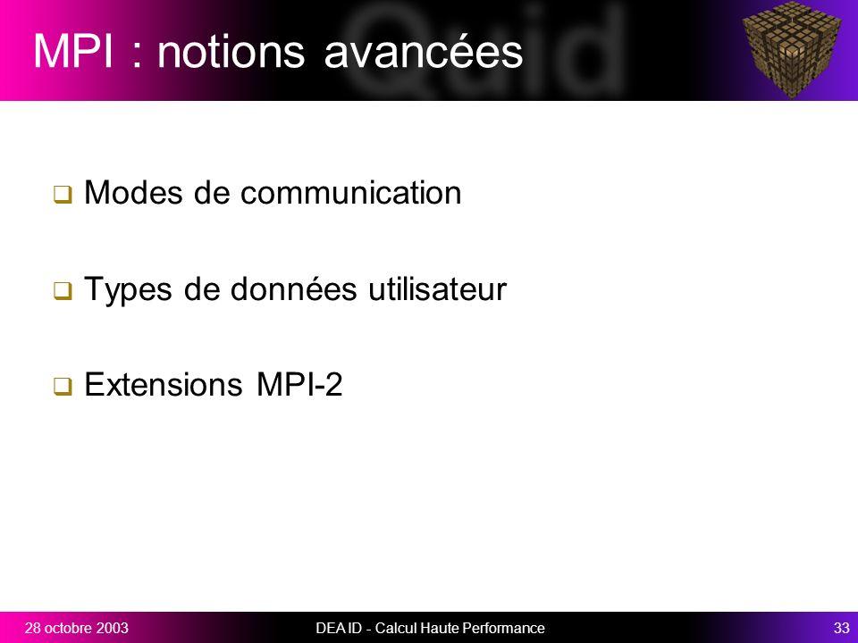 DEA ID - Calcul Haute Performance3328 octobre 2003 MPI : notions avancées Modes de communication Types de données utilisateur Extensions MPI-2