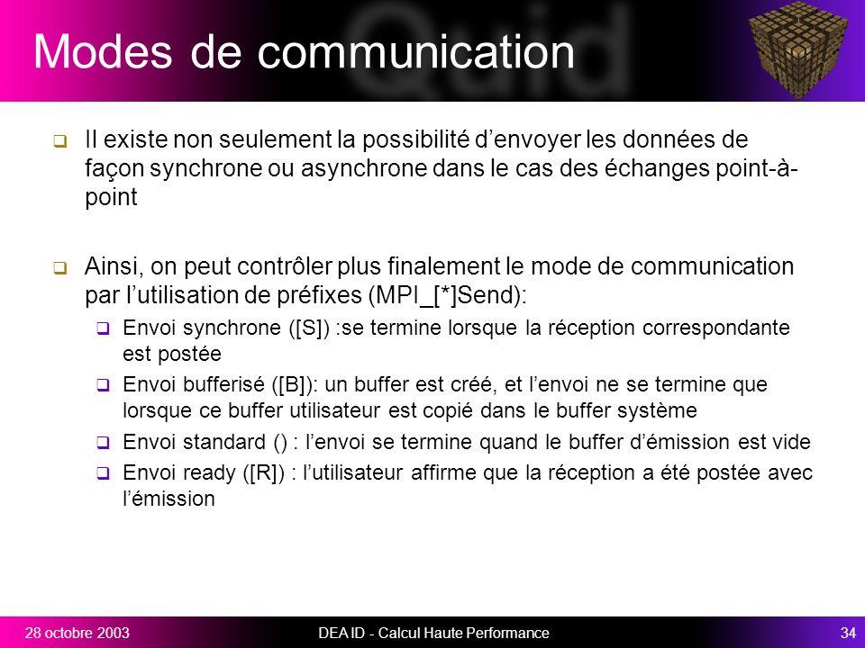 DEA ID - Calcul Haute Performance3428 octobre 2003 Modes de communication Il existe non seulement la possibilité denvoyer les données de façon synchrone ou asynchrone dans le cas des échanges point-à- point Ainsi, on peut contrôler plus finalement le mode de communication par lutilisation de préfixes (MPI_[*]Send): Envoi synchrone ([S]) :se termine lorsque la réception correspondante est postée Envoi bufferisé ([B]): un buffer est créé, et lenvoi ne se termine que lorsque ce buffer utilisateur est copié dans le buffer système Envoi standard () : lenvoi se termine quand le buffer démission est vide Envoi ready ([R]) : lutilisateur affirme que la réception a été postée avec lémission