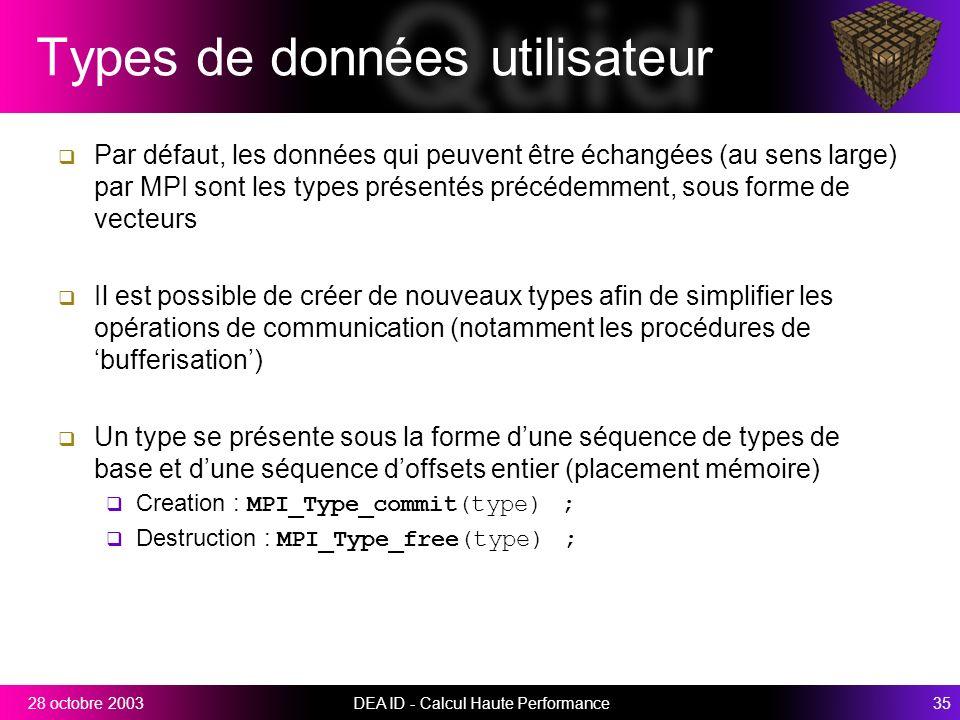 DEA ID - Calcul Haute Performance3528 octobre 2003 Types de données utilisateur Par défaut, les données qui peuvent être échangées (au sens large) par MPI sont les types présentés précédemment, sous forme de vecteurs Il est possible de créer de nouveaux types afin de simplifier les opérations de communication (notamment les procédures de bufferisation) Un type se présente sous la forme dune séquence de types de base et dune séquence doffsets entier (placement mémoire) Creation : MPI_Type_commit(type) ; Destruction : MPI_Type_free(type) ;