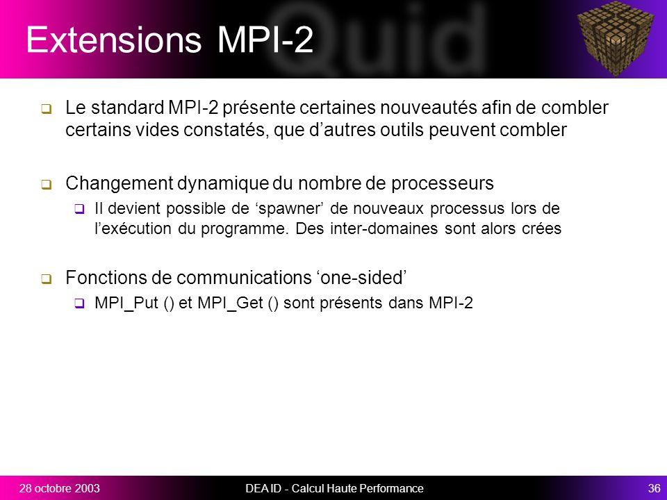DEA ID - Calcul Haute Performance3628 octobre 2003 Extensions MPI-2 Le standard MPI-2 présente certaines nouveautés afin de combler certains vides constatés, que dautres outils peuvent combler Changement dynamique du nombre de processeurs Il devient possible de spawner de nouveaux processus lors de lexécution du programme.