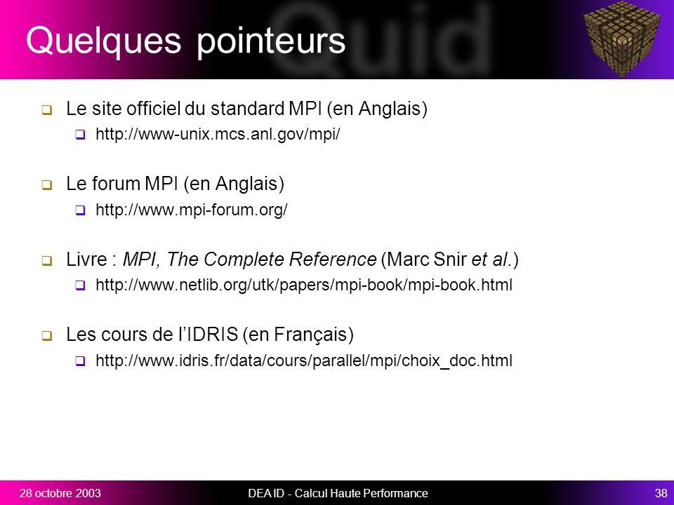 DEA ID - Calcul Haute Performance3828 octobre 2003 Quelques pointeurs Le site officiel du standard MPI (en Anglais) http://www-unix.mcs.anl.gov/mpi/ Le forum MPI (en Anglais) http://www.mpi-forum.org/ Livre : MPI, The Complete Reference (Marc Snir et al.) http://www.netlib.org/utk/papers/mpi-book/mpi-book.html Les cours de lIDRIS (en Français) http://www.idris.fr/data/cours/parallel/mpi/choix_doc.html