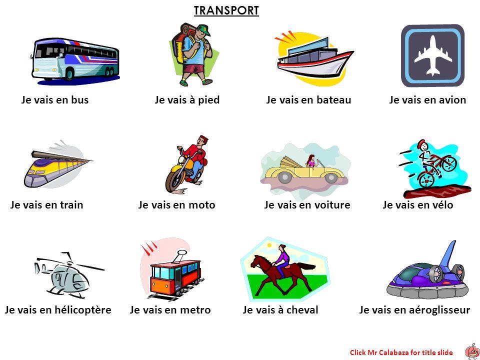 Click Mr Calabaza for title slide TRANSPORT Je vais en bus Je vais à pied Je vais en bateau Je vais en avion Je vais en train Je vais en moto Je vais