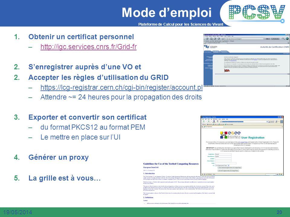 Plateforme de Calcul pour les Sciences du Vivant 20 19/05/2014 Mode demploi 1.Obtenir un certificat personnel –http://igc.services.cnrs.fr/Grid-frhttp