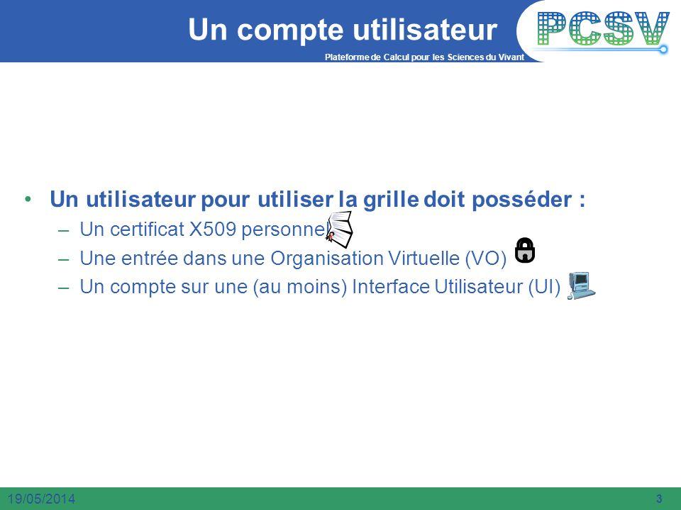 Plateforme de Calcul pour les Sciences du Vivant 3 19/05/2014 Un compte utilisateur Un utilisateur pour utiliser la grille doit posséder : –Un certifi