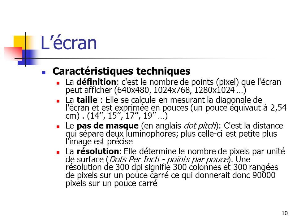 10 Lécran Caractéristiques techniques La définition: c'est le nombre de points (pixel) que l'écran peut afficher (640x480, 1024x768, 1280x1024 …) La t