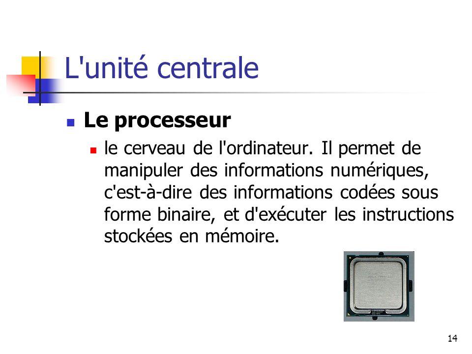 14 L'unité centrale Le processeur le cerveau de l'ordinateur. Il permet de manipuler des informations numériques, c'est-à-dire des informations codées