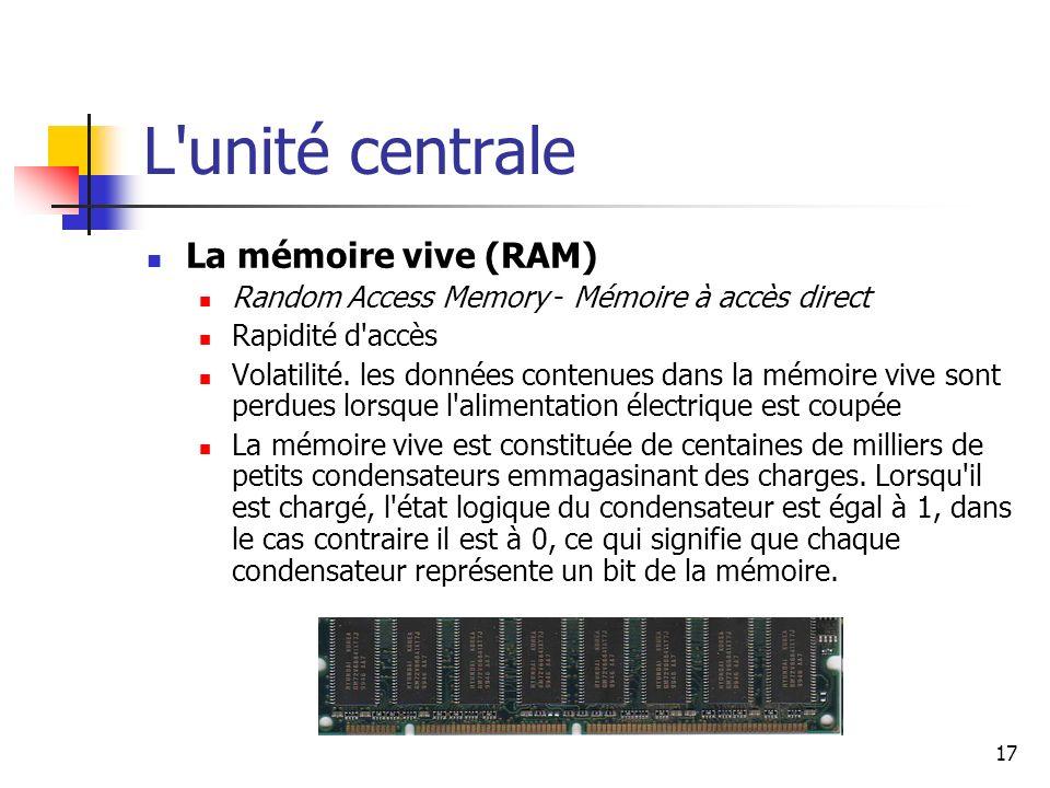 17 L'unité centrale La mémoire vive (RAM) Random Access Memory - Mémoire à accès direct Rapidité d'accès Volatilité. les données contenues dans la mém