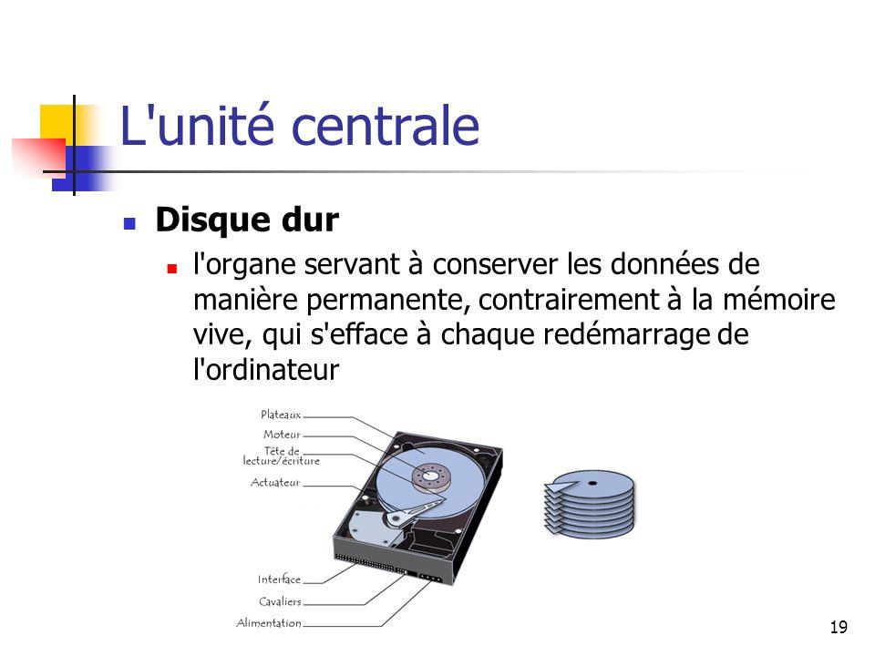 19 L'unité centrale Disque dur l'organe servant à conserver les données de manière permanente, contrairement à la mémoire vive, qui s'efface à chaque