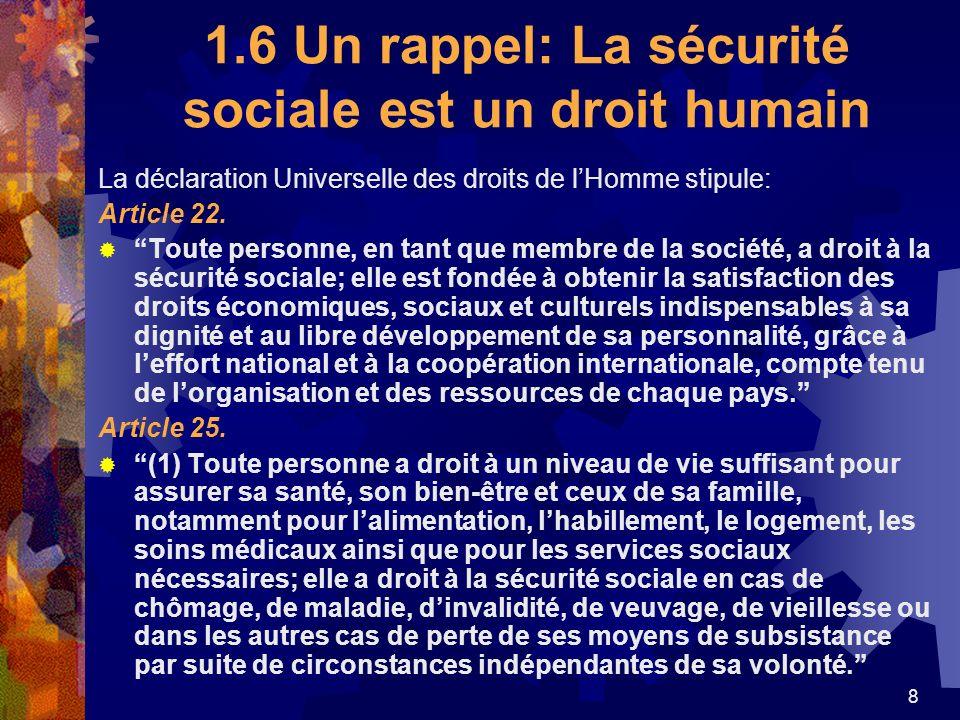 8 1.6 Un rappel: La sécurité sociale est un droit humain La déclaration Universelle des droits de lHomme stipule: Article 22. Toute personne, en tant