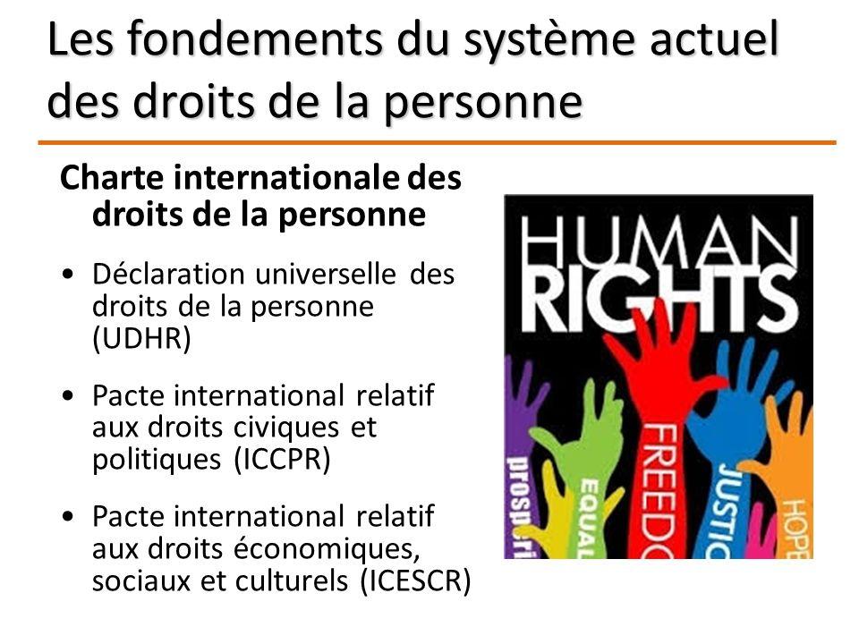 Les fondements du système actuel des droits de la personne Charte internationale des droits de la personne Déclaration universelle des droits de la personne (UDHR) Pacte international relatif aux droits civiques et politiques (ICCPR) Pacte international relatif aux droits économiques, sociaux et culturels (ICESCR)