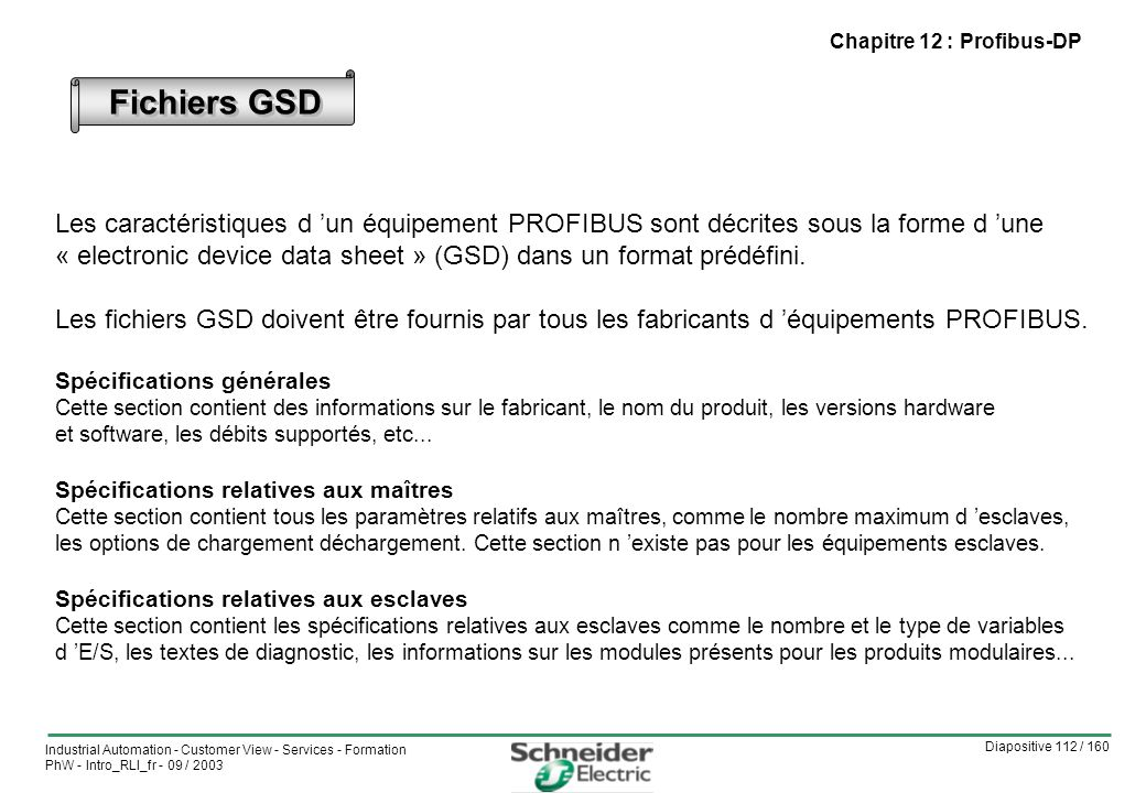Diapositive 112 / 160 Industrial Automation - Customer View - Services - Formation PhW - Intro_RLI_fr - 09 / 2003 Fichiers GSD Les caractéristiques d un équipement PROFIBUS sont décrites sous la forme d une « electronic device data sheet » (GSD) dans un format prédéfini.