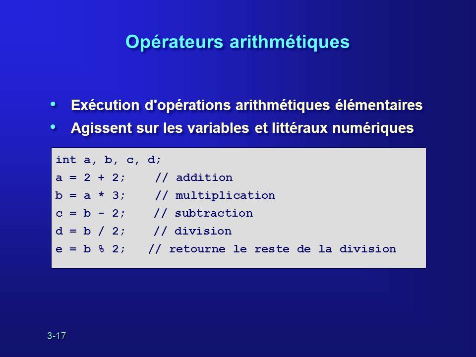 3-17 Opérateurs arithmétiques Exécution d opérations arithmétiques élémentaires Agissent sur les variables et littéraux numériques Exécution d opérations arithmétiques élémentaires Agissent sur les variables et littéraux numériques int a, b, c, d; a = 2 + 2; // addition b = a * 3; // multiplication c = b - 2; // subtraction d = b / 2; // division e = b % 2; // retourne le reste de la division