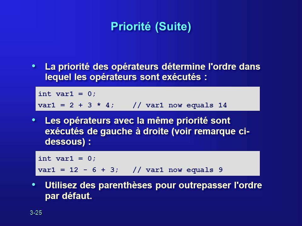 3-25 Priorité (Suite) La priorité des opérateurs détermine l ordre dans lequel les opérateurs sont exécutés : Les opérateurs avec la même priorité sont exécutés de gauche à droite (voir remarque ci- dessous) : Utilisez des parenthèses pour outrepasser l ordre par défaut.