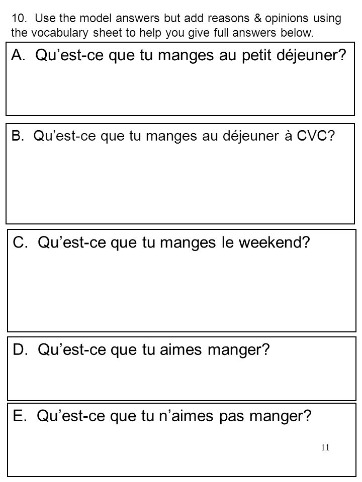 11 10. Use the model answers but add reasons & opinions using the vocabulary sheet to help you give full answers below. A.Quest-ce que tu manges au pe