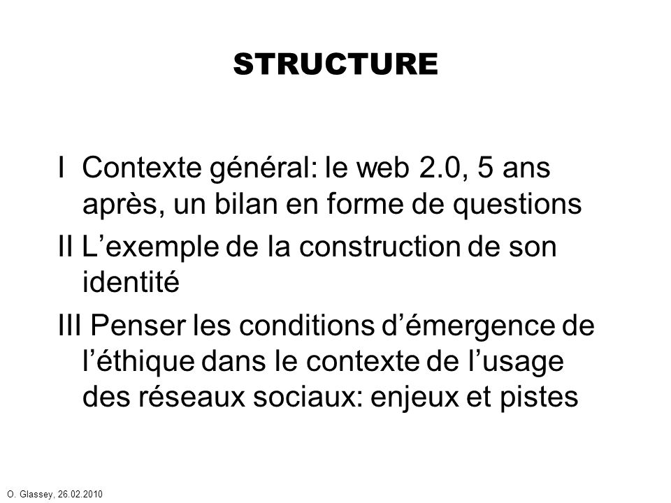 O. Glassey, 26.02.2010 STRUCTURE I Contexte général: le web 2.0, 5 ans après, un bilan en forme de questions II Lexemple de la construction de son ide