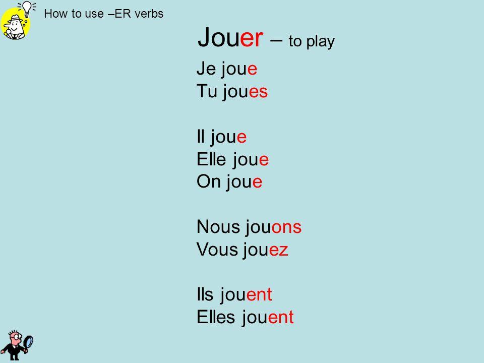 How to use –ER verbs Jouer – to play Je joue Tu joues Il joue Elle joue On joue Nous jouons Vous jouez Ils jouent Elles jouent