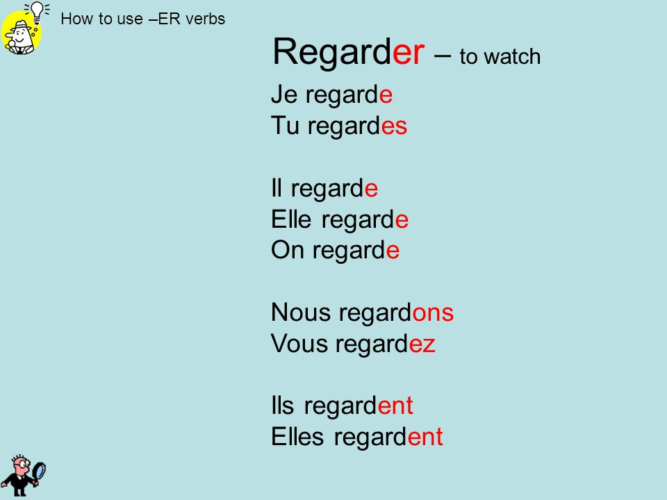 How to use –ER verbs Regarder – to watch Je regarde Tu regardes Il regarde Elle regarde On regarde Nous regardons Vous regardez Ils regardent Elles re
