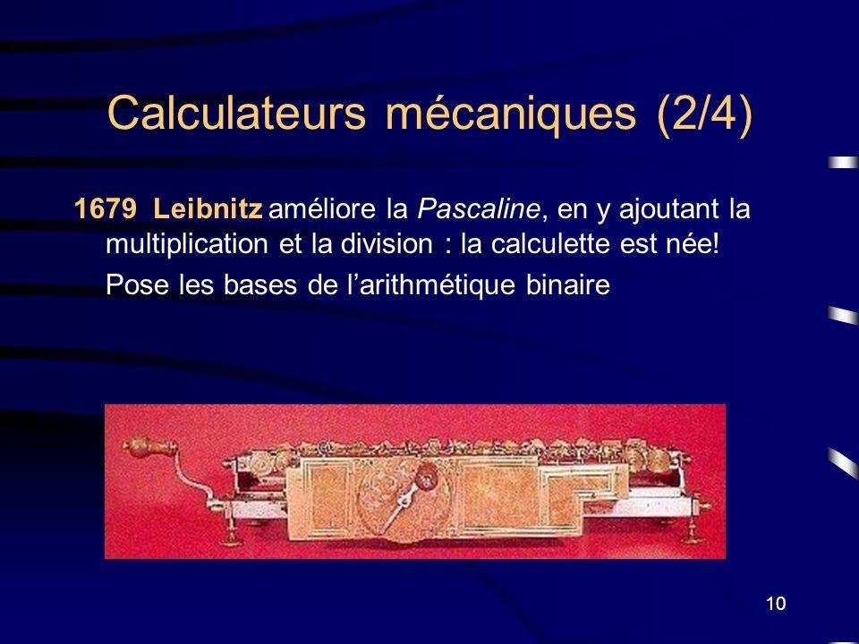 10 Calculateurs mécaniques (2/4) 1679 Leibnitz améliore la Pascaline, en y ajoutant la multiplication et la division : la calculette est née! Pose les
