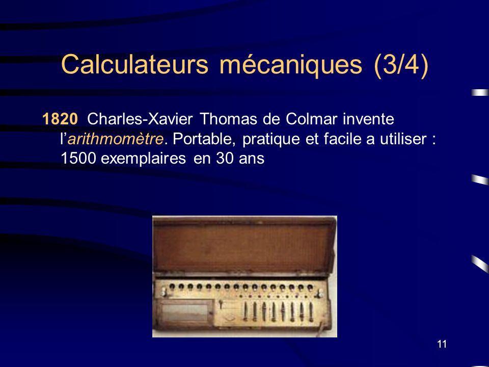 11 Calculateurs mécaniques (3/4) 1820 Charles-Xavier Thomas de Colmar invente larithmomètre. Portable, pratique et facile a utiliser : 1500 exemplaire