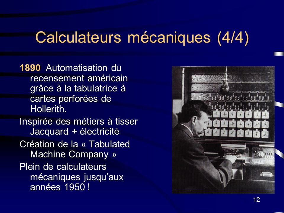 12 Calculateurs mécaniques (4/4) 1890 Automatisation du recensement américain grâce à la tabulatrice à cartes perforées de Hollerith. Inspirée des mét