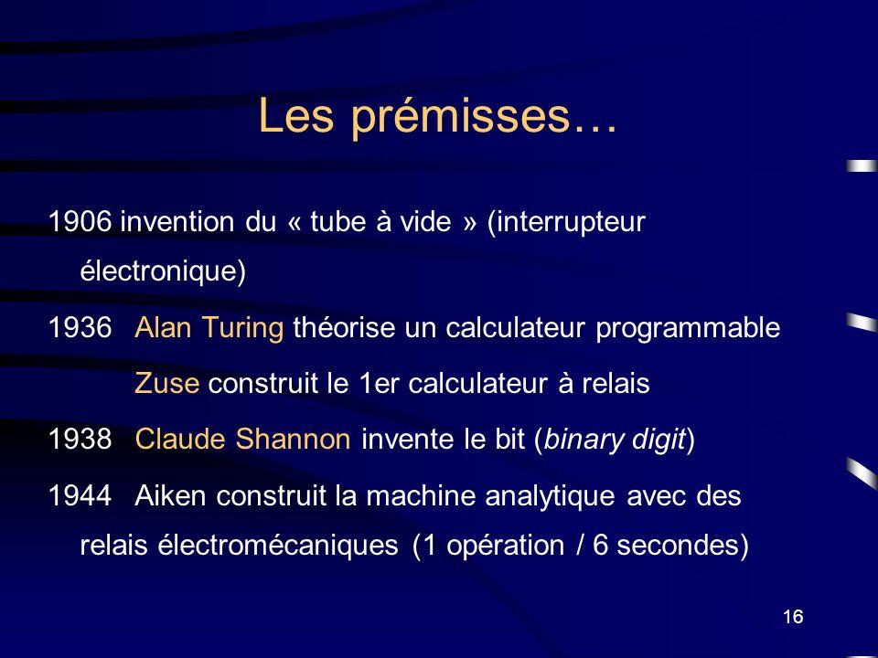 16 Les prémisses… 1906 invention du « tube à vide » (interrupteur électronique) 1936Alan Turing théorise un calculateur programmable Zuse construit le