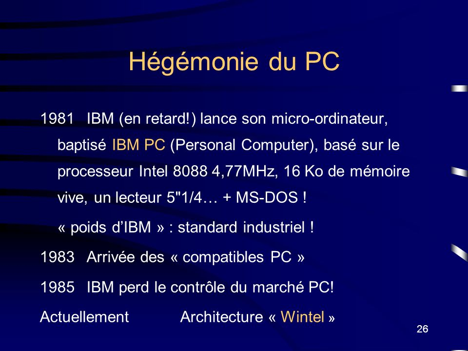 26 Hégémonie du PC 1981IBM (en retard!) lance son micro-ordinateur, baptisé IBM PC (Personal Computer), basé sur le processeur Intel 8088 4,77MHz, 16