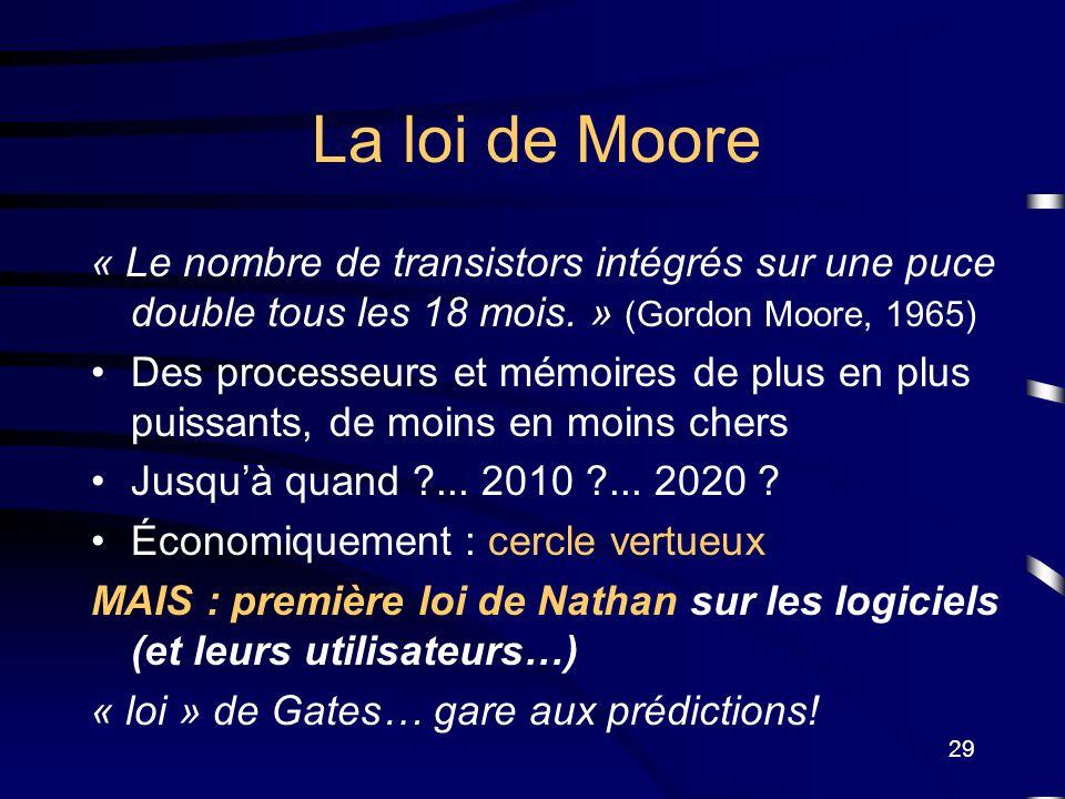 29 La loi de Moore « Le nombre de transistors intégrés sur une puce double tous les 18 mois. » (Gordon Moore, 1965) Des processeurs et mémoires de plu