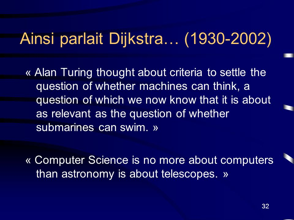 32 Ainsi parlait Dijkstra… (1930-2002) « Alan Turing thought about criteria to settle the question of whether machines can think, a question of which