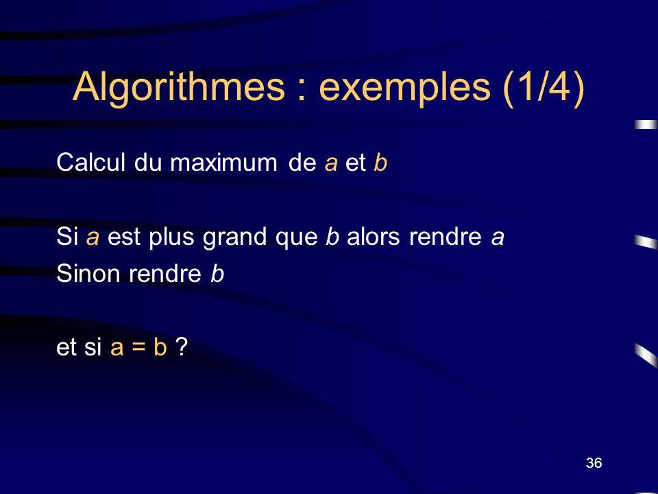 36 Algorithmes : exemples (1/4) Calcul du maximum de a et b Si a est plus grand que b alors rendre a Sinon rendre b et si a = b ?