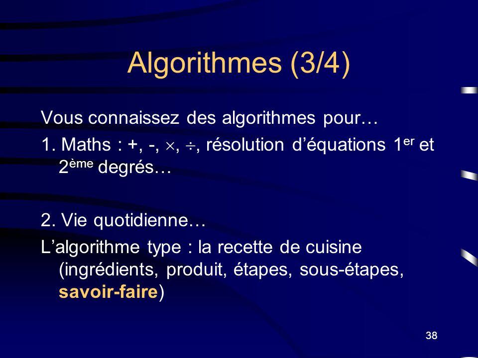 38 Algorithmes (3/4) Vous connaissez des algorithmes pour… 1. Maths : +, -,,, résolution déquations 1 er et 2 ème degrés… 2. Vie quotidienne… Lalgorit