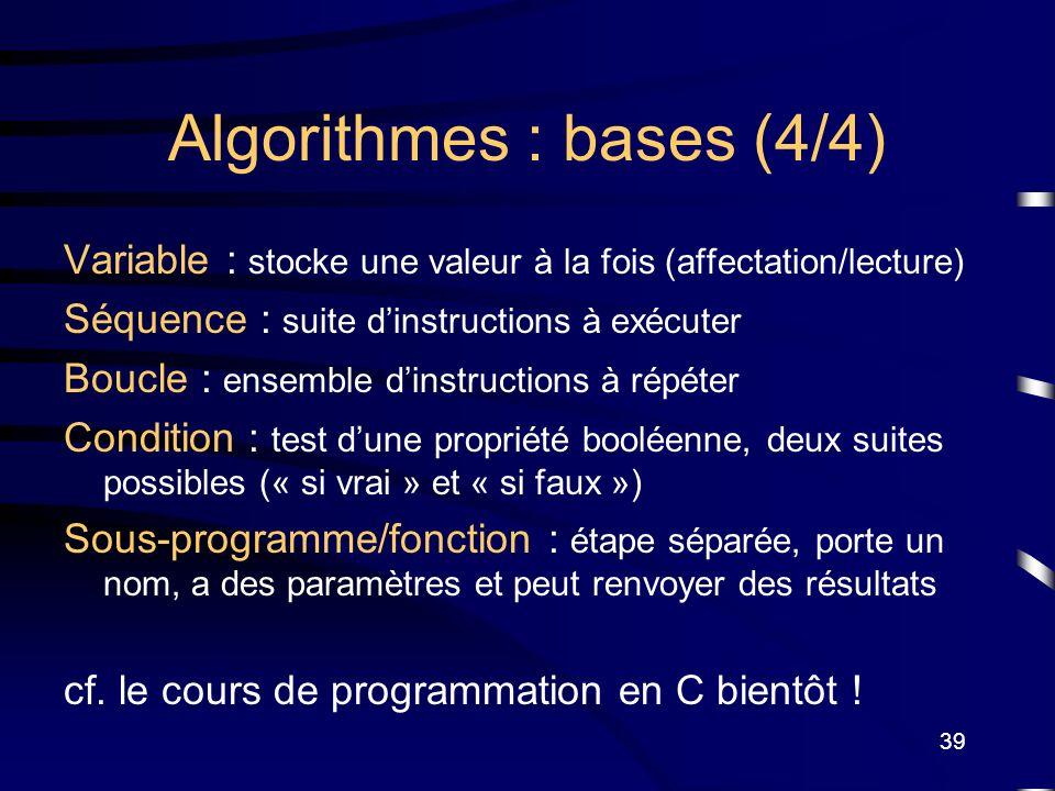 39 Algorithmes : bases (4/4) Variable : stocke une valeur à la fois (affectation/lecture) Séquence : suite dinstructions à exécuter Boucle : ensemble