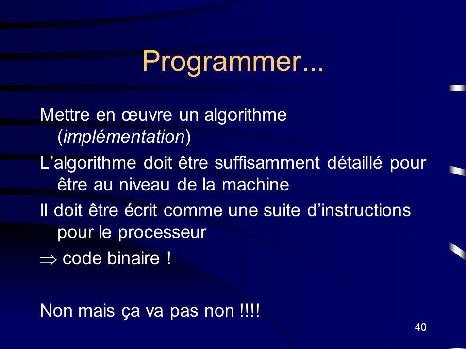 40 Programmer... Mettre en œuvre un algorithme (implémentation) Lalgorithme doit être suffisamment détaillé pour être au niveau de la machine Il doit