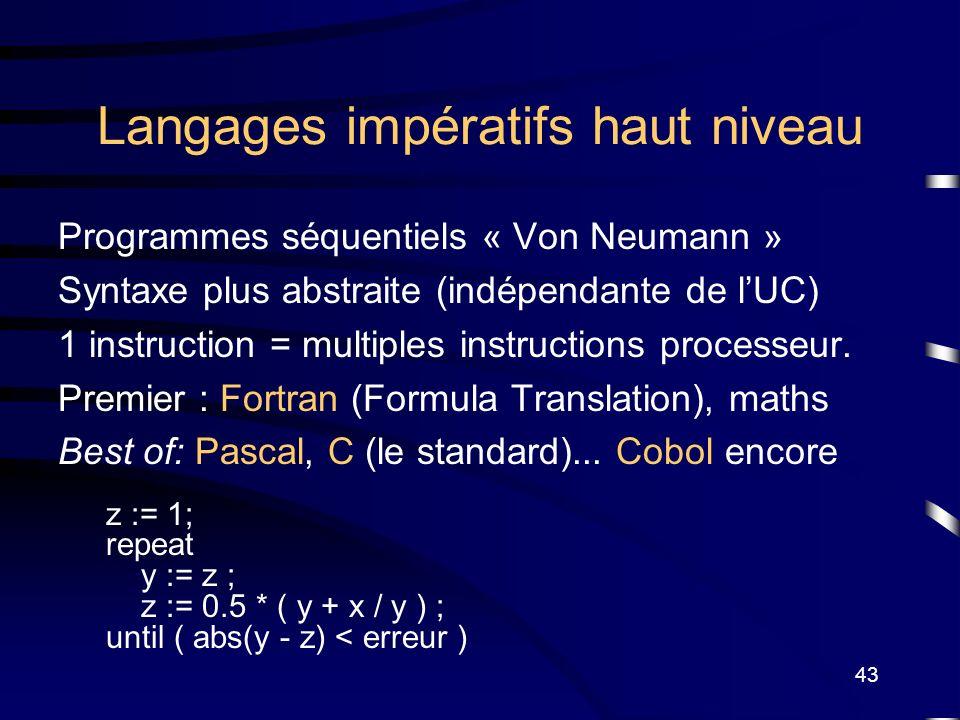 43 Langages impératifs haut niveau Programmes séquentiels « Von Neumann » Syntaxe plus abstraite (indépendante de lUC) 1 instruction = multiples instr