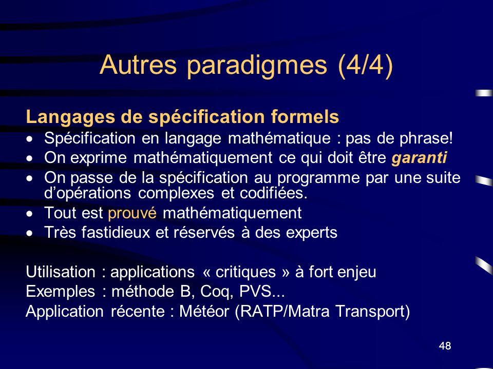 48 Autres paradigmes (4/4) Langages de spécification formels Spécification en langage mathématique : pas de phrase! On exprime mathématiquement ce qui