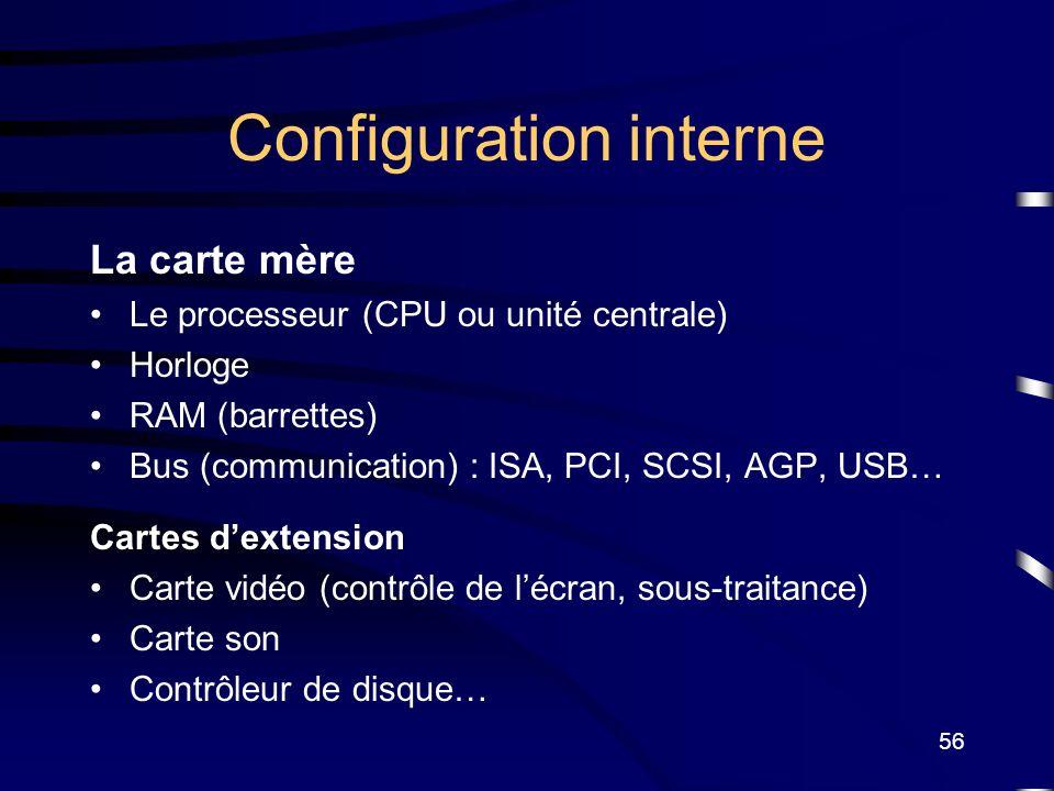 56 Configuration interne La carte mère Le processeur (CPU ou unité centrale) Horloge RAM (barrettes) Bus (communication) : ISA, PCI, SCSI, AGP, USB… C