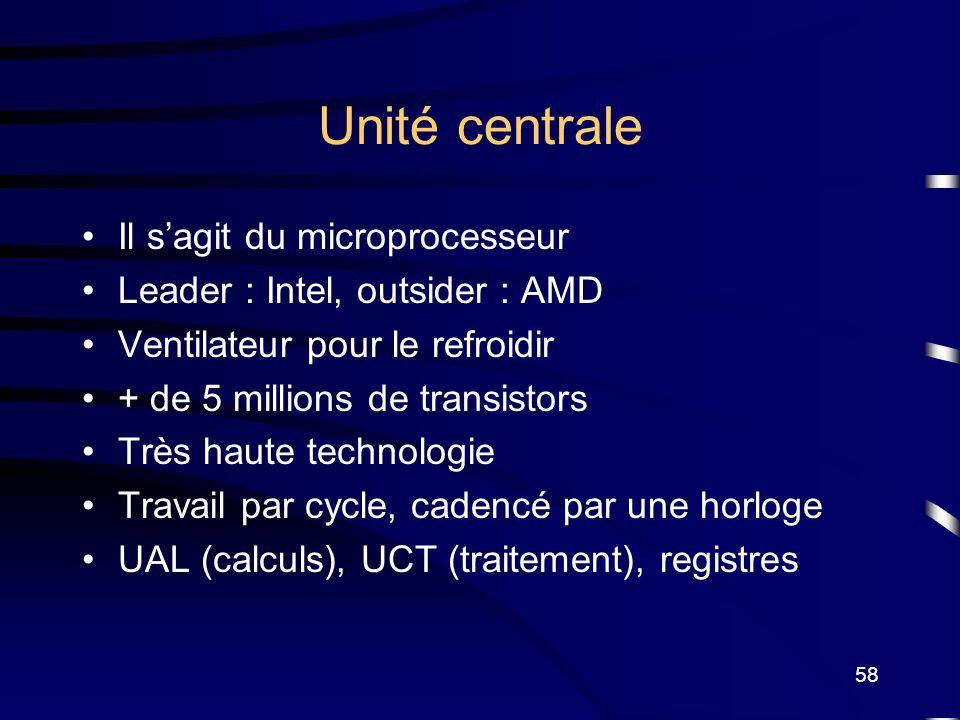 58 Unité centrale Il sagit du microprocesseur Leader : Intel, outsider : AMD Ventilateur pour le refroidir + de 5 millions de transistors Très haute t