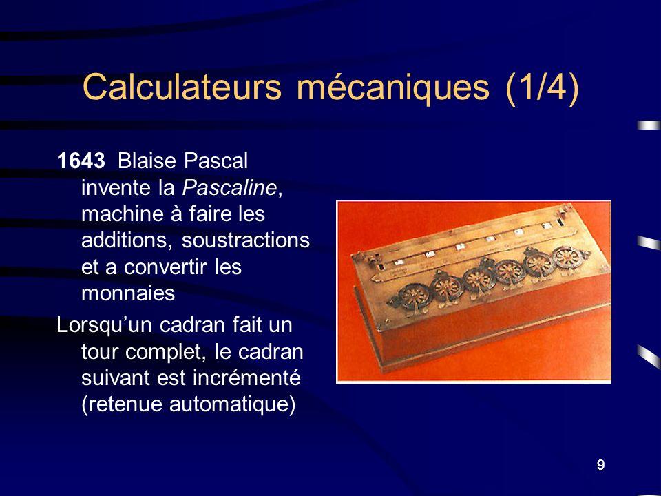 9 Calculateurs mécaniques (1/4) 1643 Blaise Pascal invente la Pascaline, machine à faire les additions, soustractions et a convertir les monnaies Lors