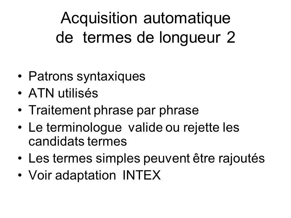 Acquisition automatique de termes de longueur 2 Patrons syntaxiques ATN utilisés Traitement phrase par phrase Le terminologue valide ou rejette les ca