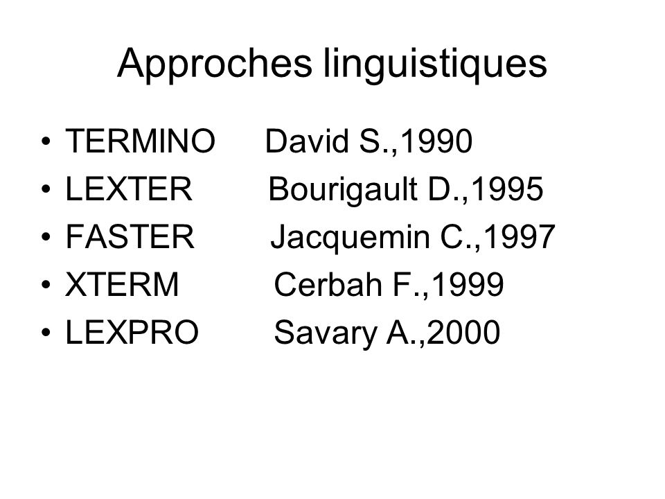 Approches linguistiques TERMINO David S.,1990 LEXTER Bourigault D.,1995 FASTER Jacquemin C.,1997 XTERM Cerbah F.,1999 LEXPRO Savary A.,2000