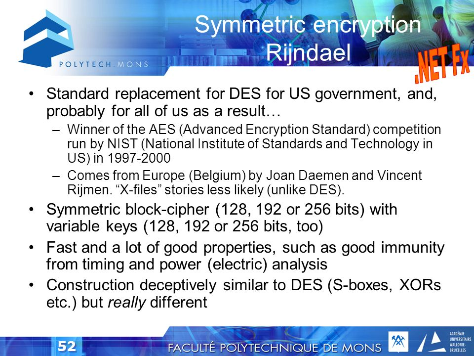 51 Symmetric encryption DES, IDEA, RC2, RC5 DES (Data Encryption Standard) is the most popular –Keys very short: 56 bits –Brute-force attack took 3.5