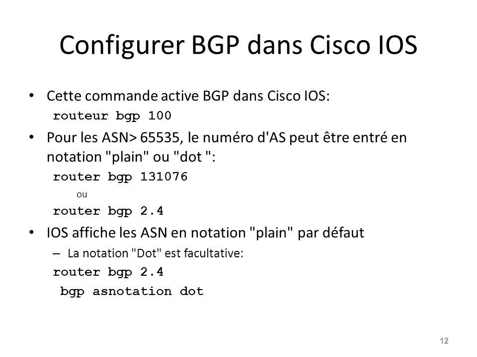 Configurer BGP dans Cisco IOS Cette commande active BGP dans Cisco IOS: routeur bgp 100 Pour les ASN> 65535, le numéro d'AS peut être entré en notatio