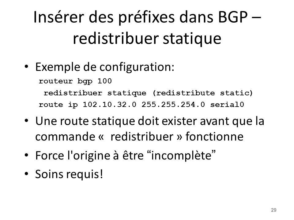 Insérer des préfixes dans BGP – redistribuer statique Exemple de configuration: routeur bgp 100 redistribuer statique (redistribute static) route ip 1