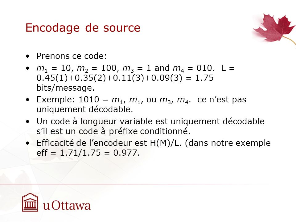 Encodage de source Prenons ce code: m 1 = 10, m 2 = 100, m 3 = 1 and m 4 = 010. L = 0.45(1)+0.35(2)+0.11(3)+0.09(3) = 1.75 bits/message. Exemple: 1010