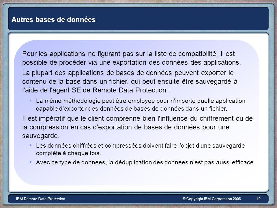 © Copyright IBM Corporation 2008IBM Remote Data Protection 10 Autres bases de données Pour les applications ne figurant pas sur la liste de compatibilité, il est possible de procéder via une exportation des données des applications.